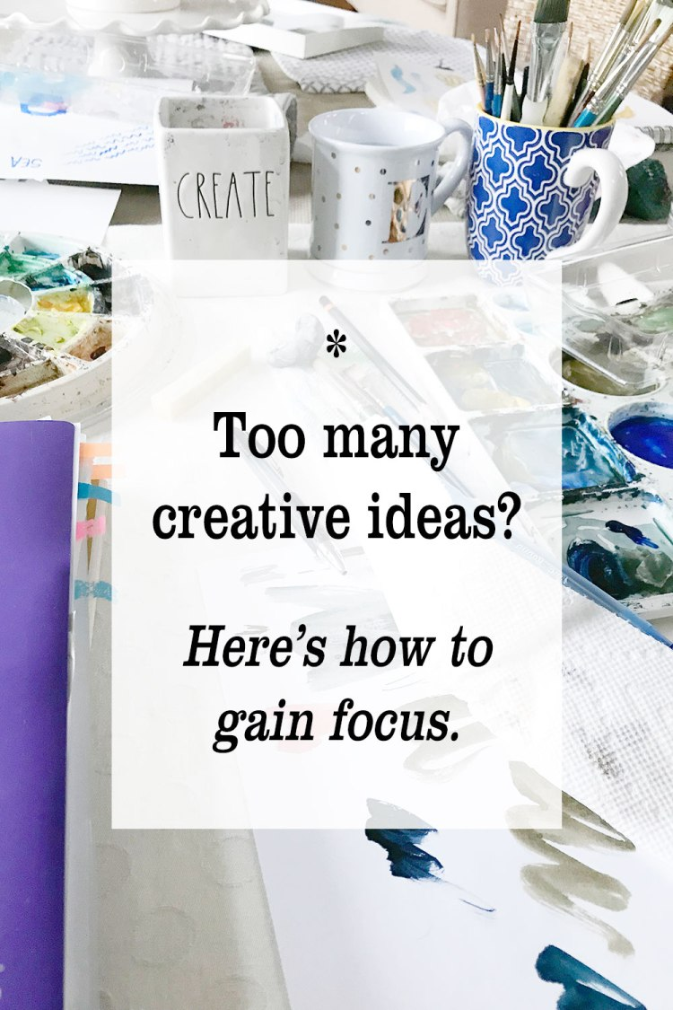 Too Many Creative Ideas? Here's How to Gain Focus.